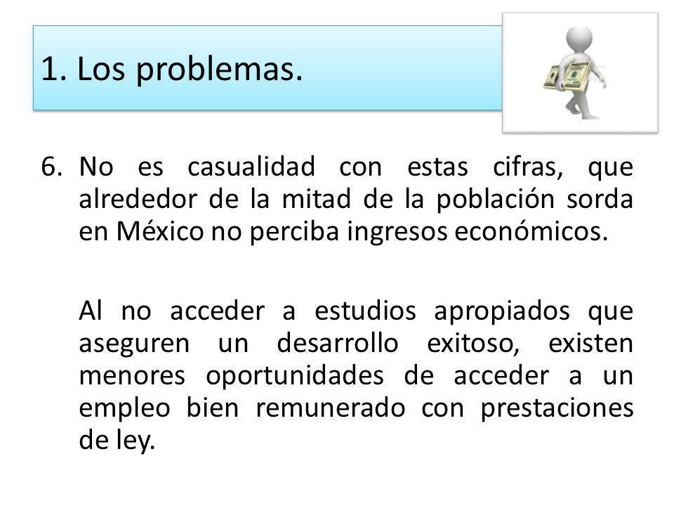 1. Los problemas. No es casualidad con estas cifras, que alrededor de la mitad de la población sorda en México no perciba ingresos económicos.