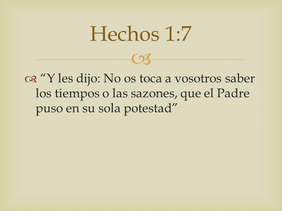 Hechos 1:7 Y les dijo: No os toca a vosotros saber los tiempos o las sazones, que el Padre puso en su sola potestad