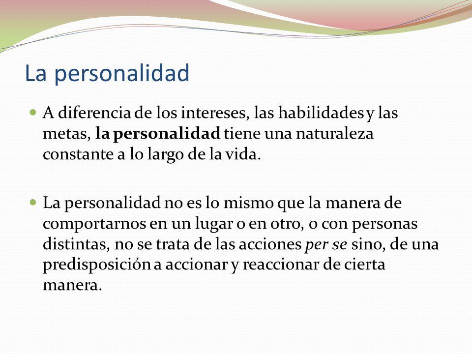 La personalidad A diferencia de los intereses, las habilidades y las metas, la personalidad tiene una naturaleza constante a lo largo de la vida.