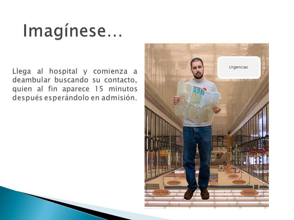 Imagínese… Llega al hospital y comienza a deambular buscando su contacto, quien al fin aparece 15 minutos después esperándolo en admisión.