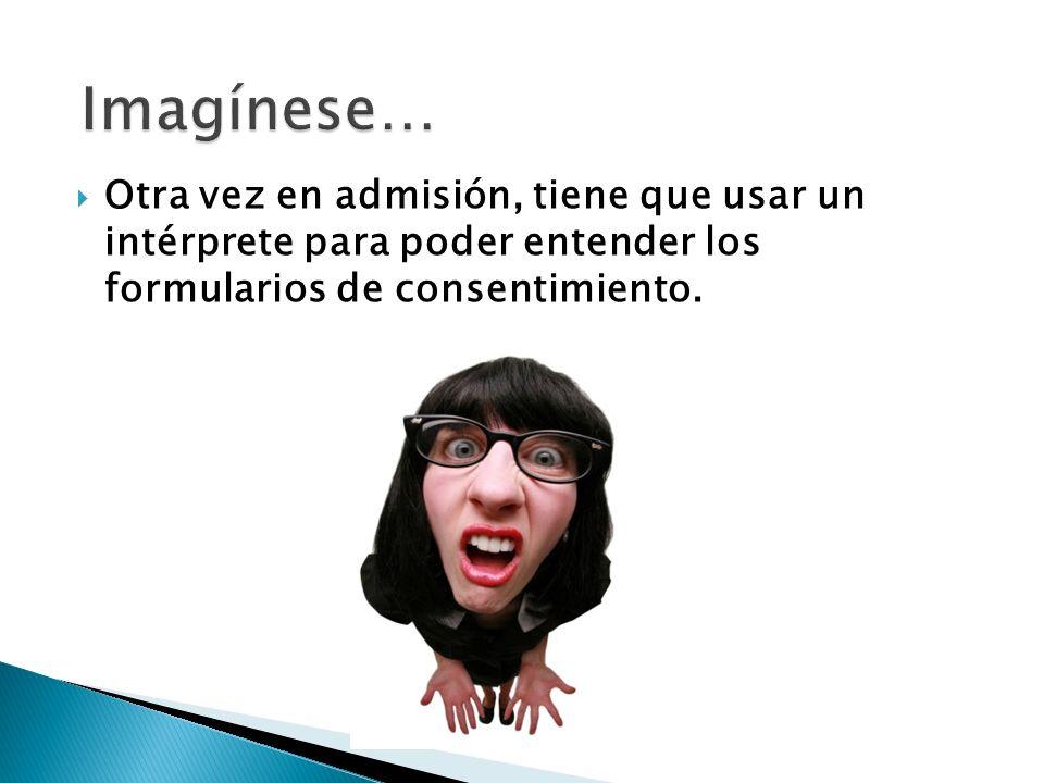 Imagínese… Otra vez en admisión, tiene que usar un intérprete para poder entender los formularios de consentimiento.