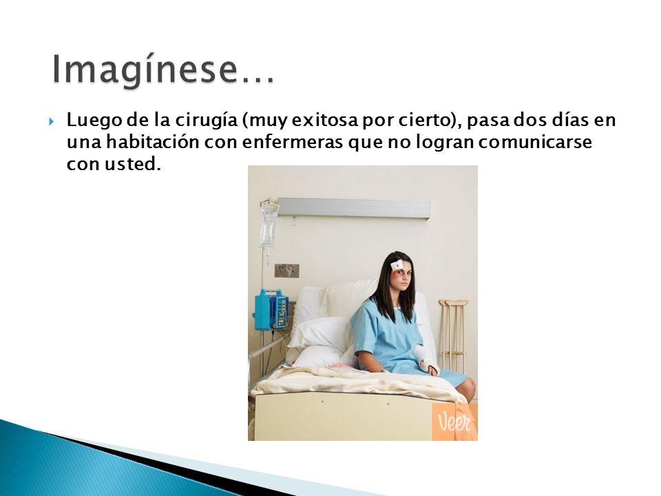 Imagínese… Luego de la cirugía (muy exitosa por cierto), pasa dos días en una habitación con enfermeras que no logran comunicarse con usted.