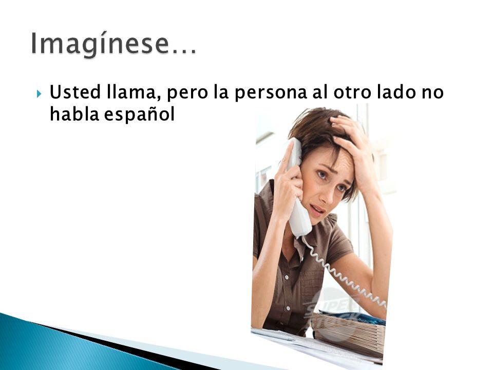 Imagínese… Usted llama, pero la persona al otro lado no habla español