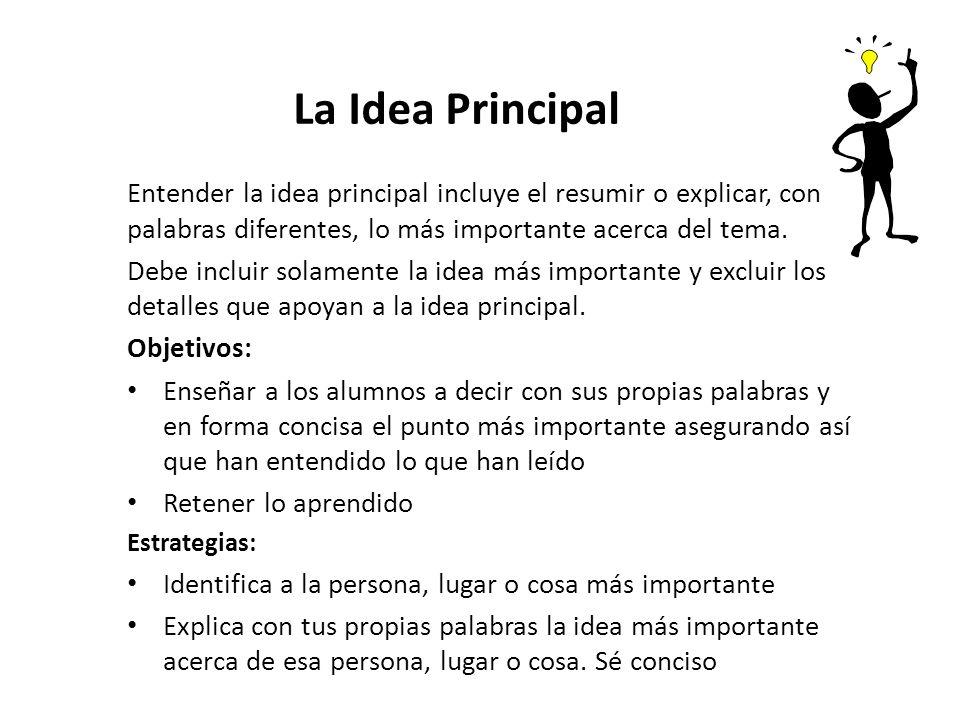 La Idea Principal Entender la idea principal incluye el resumir o explicar, con palabras diferentes, lo más importante acerca del tema.