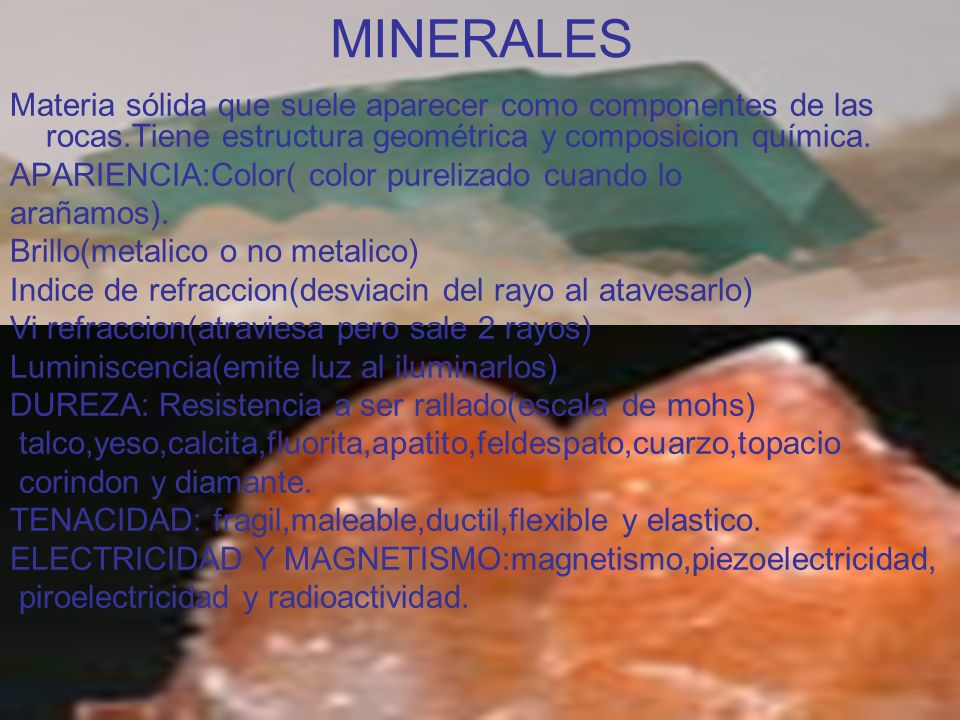 MINERALES Materia sólida que suele aparecer como componentes de las rocas.Tiene estructura geométrica y composicion química.