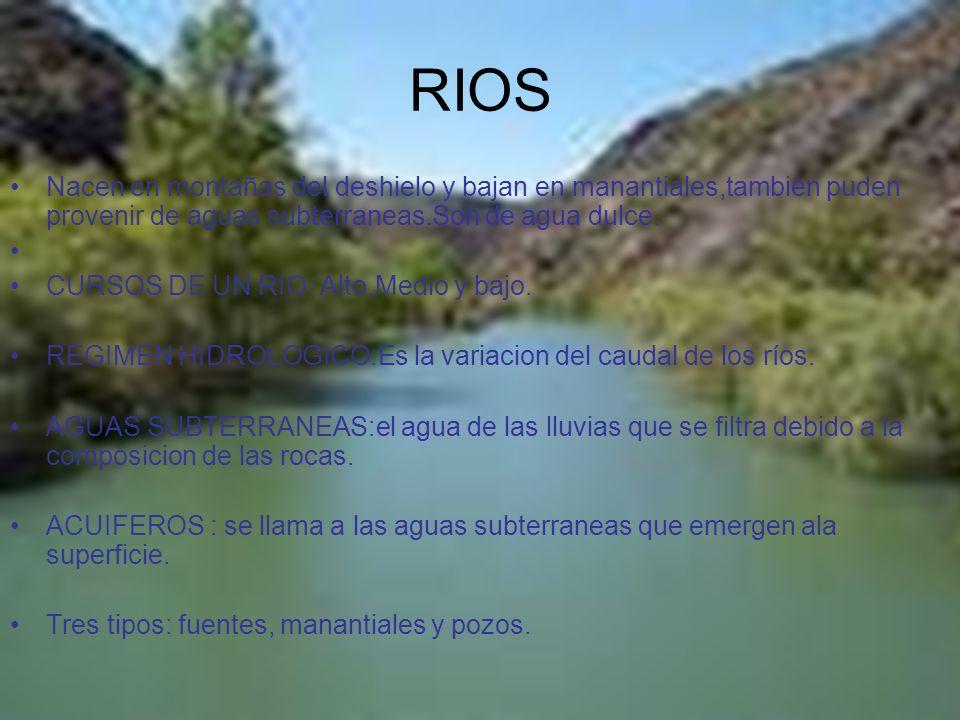 RIOS Nacen en montañas del deshielo y bajan en manantiales,tambien puden provenir de aguas subterraneas.Son de agua dulce.
