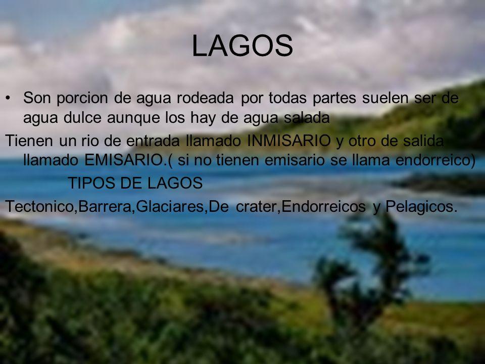 LAGOS Son porcion de agua rodeada por todas partes suelen ser de agua dulce aunque los hay de agua salada.