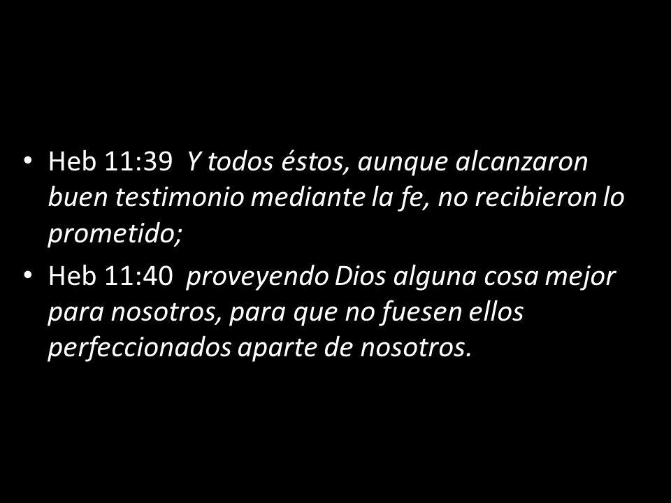 Heb 11:39 Y todos éstos, aunque alcanzaron buen testimonio mediante la fe, no recibieron lo prometido;