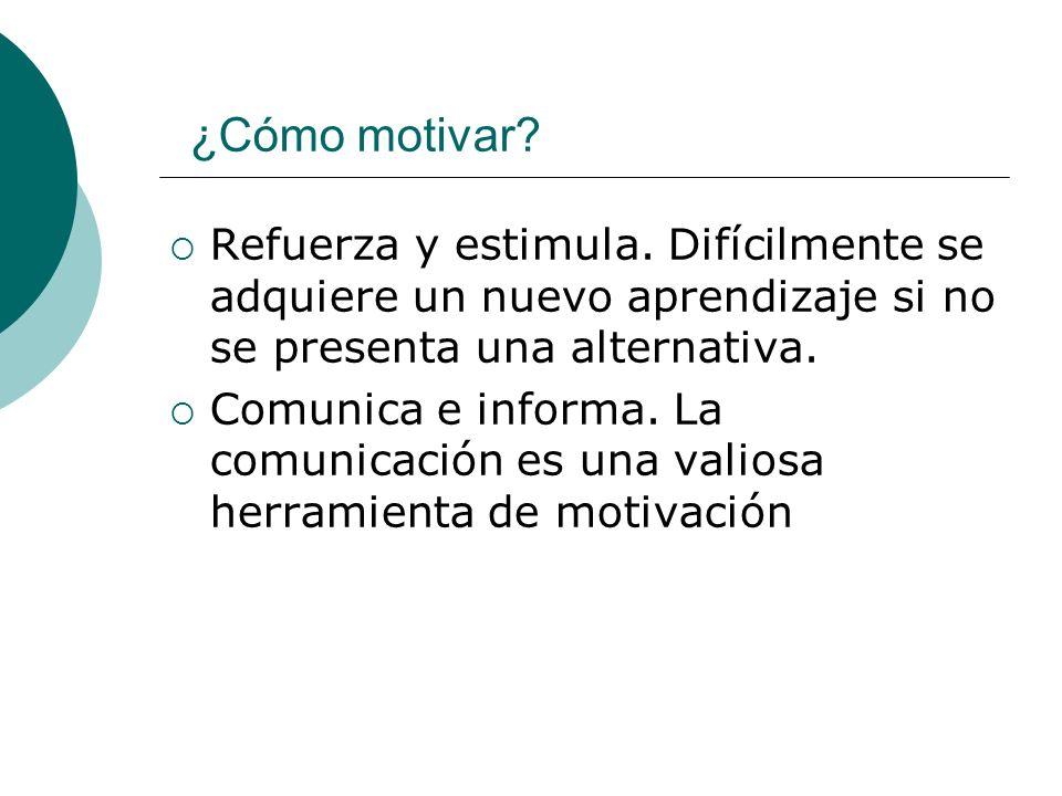 ¿Cómo motivar Refuerza y estimula. Difícilmente se adquiere un nuevo aprendizaje si no se presenta una alternativa.