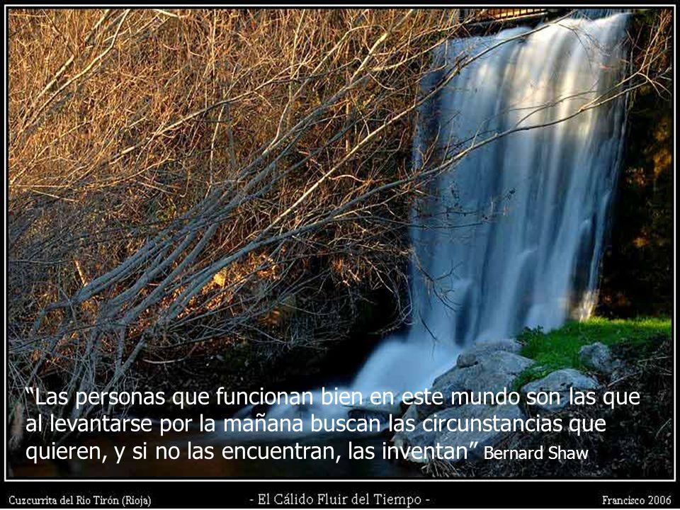 Las personas que funcionan bien en este mundo son las que al levantarse por la mañana buscan las circunstancias que quieren, y si no las encuentran, las inventan Bernard Shaw