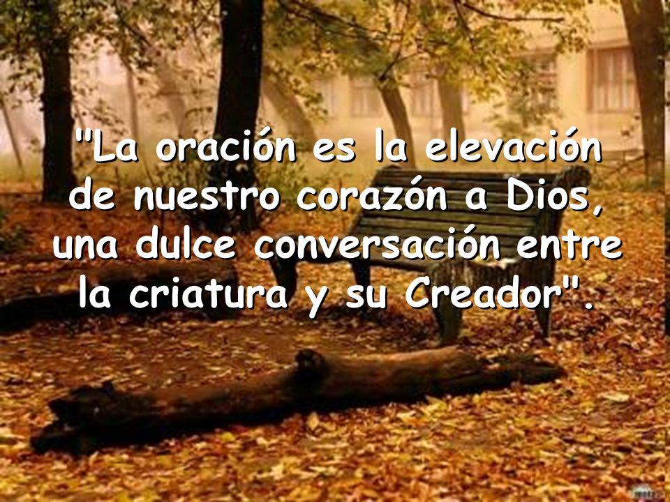 La oración es la elevación de nuestro corazón a Dios,