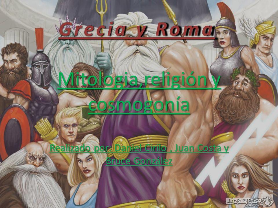 Grecia y Roma Mitologia,religión y cosmogonía Realizado por: Daniel Cirilo , Juan Costa y Bruce González.