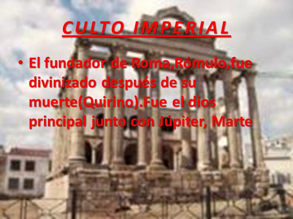 CULTO IMPERIAL El fundador de Roma,Rómulo,fue divinizado después de su muerte(Quirino).Fue el dios principal junto con Júpiter, Marte.