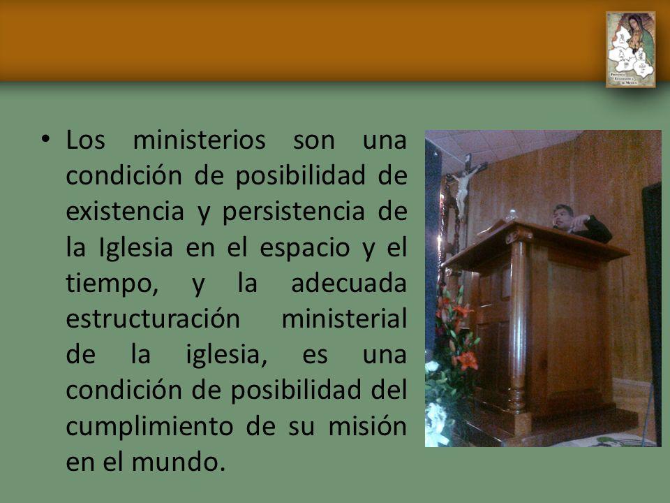 Los ministerios son una condición de posibilidad de existencia y persistencia de la Iglesia en el espacio y el tiempo, y la adecuada estructuración ministerial de la iglesia, es una condición de posibilidad del cumplimiento de su misión en el mundo.