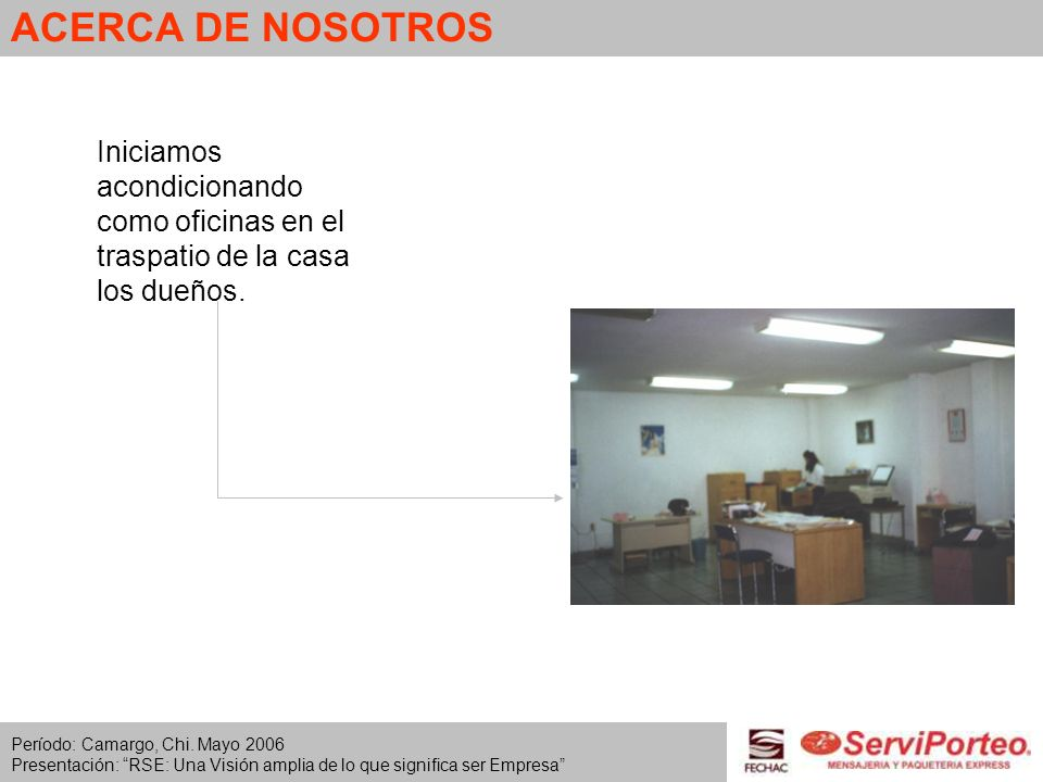 ACERCA DE NOSOTROS Iniciamos acondicionando como oficinas en el traspatio de la casa los dueños. Período: Camargo, Chi. Mayo 2006.
