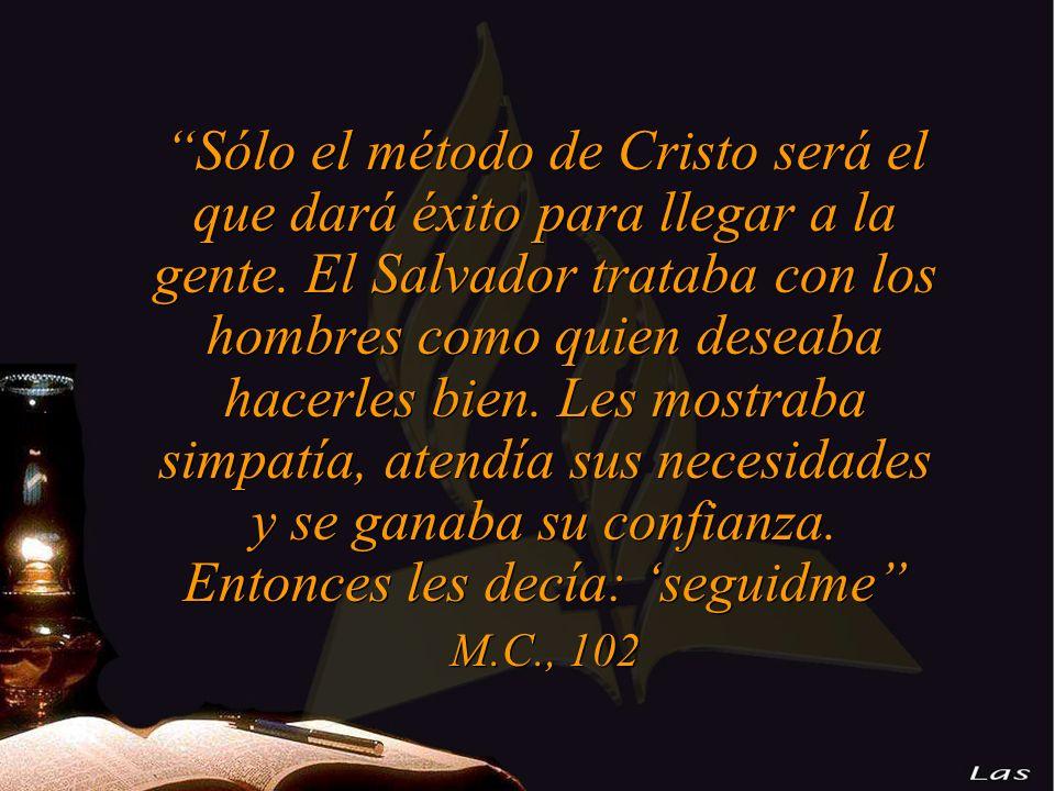 Sólo el método de Cristo será el que dará éxito para llegar a la gente. El Salvador trataba con los hombres como quien deseaba hacerles bien. Les mostraba simpatía, atendía sus necesidades y se ganaba su confianza. Entonces les decía: 'seguidme