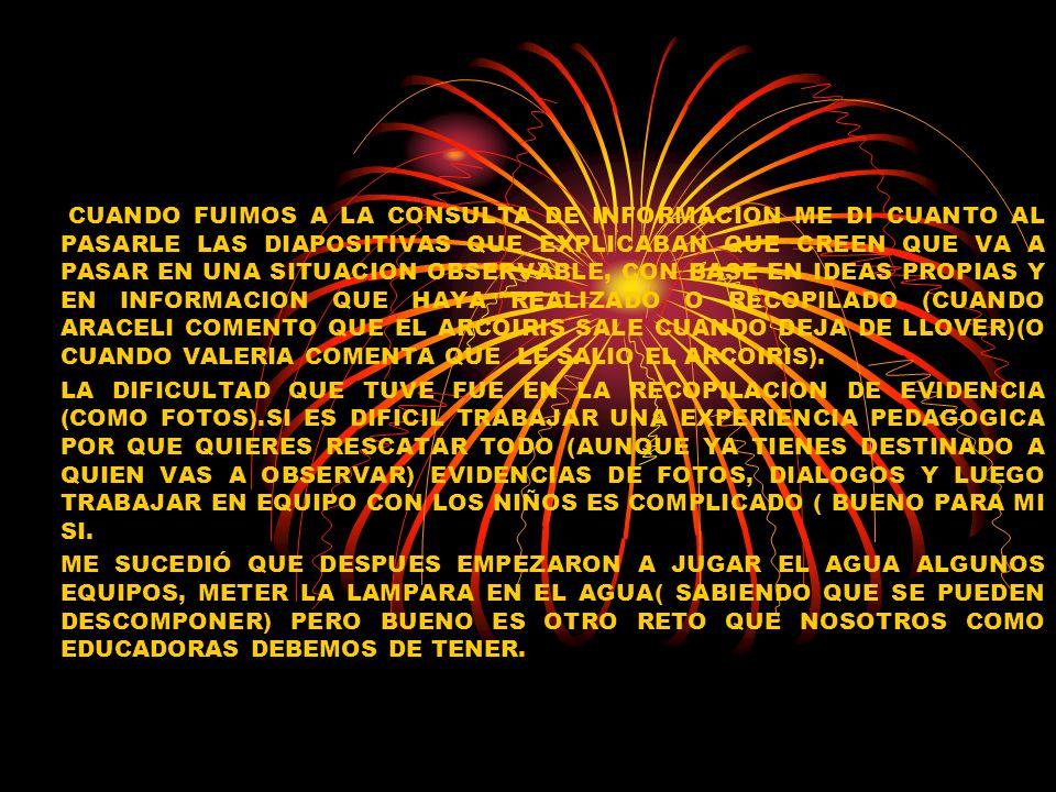 CUANDO FUIMOS A LA CONSULTA DE INFORMACION ME DI CUANTO AL PASARLE LAS DIAPOSITIVAS QUE EXPLICABAN QUE CREEN QUE VA A PASAR EN UNA SITUACION OBSERVABLE, CON BASE EN IDEAS PROPIAS Y EN INFORMACION QUE HAYA REALIZADO O RECOPILADO (CUANDO ARACELI COMENTO QUE EL ARCOIRIS SALE CUANDO DEJA DE LLOVER)(O CUANDO VALERIA COMENTA QUE LE SALIO EL ARCOIRIS).
