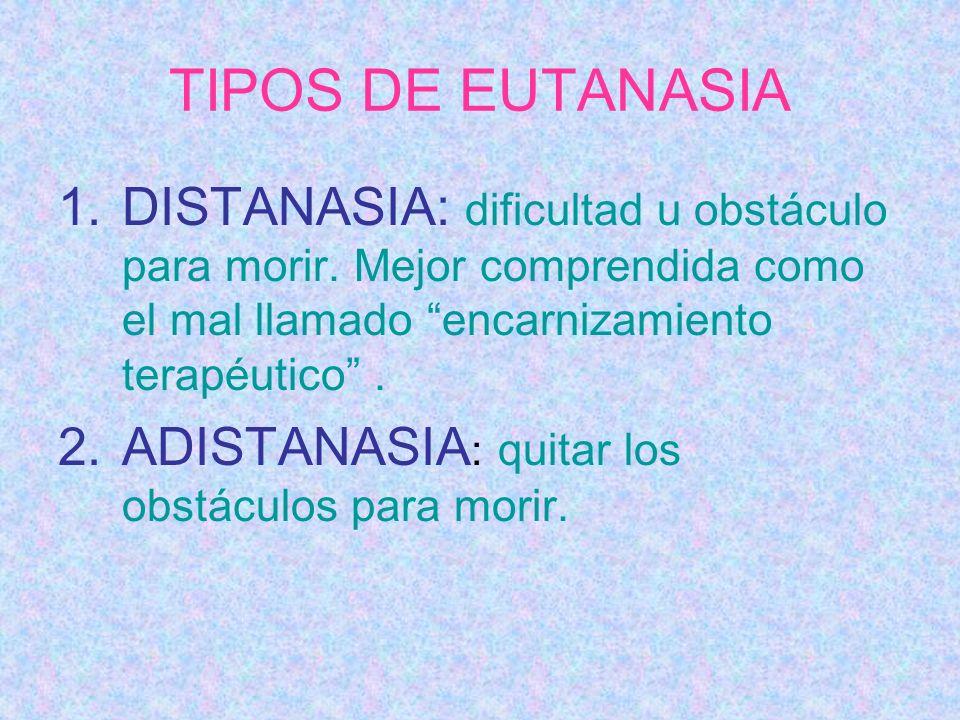TIPOS DE EUTANASIA DISTANASIA: dificultad u obstáculo para morir. Mejor comprendida como el mal llamado encarnizamiento terapéutico .