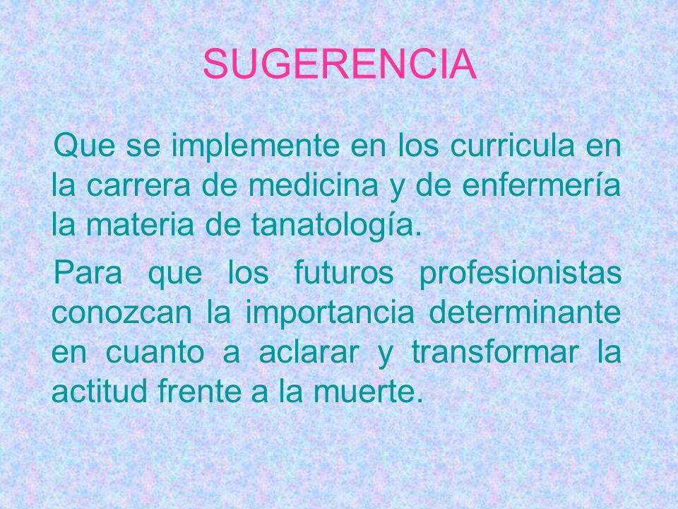 SUGERENCIA Que se implemente en los curricula en la carrera de medicina y de enfermería la materia de tanatología.