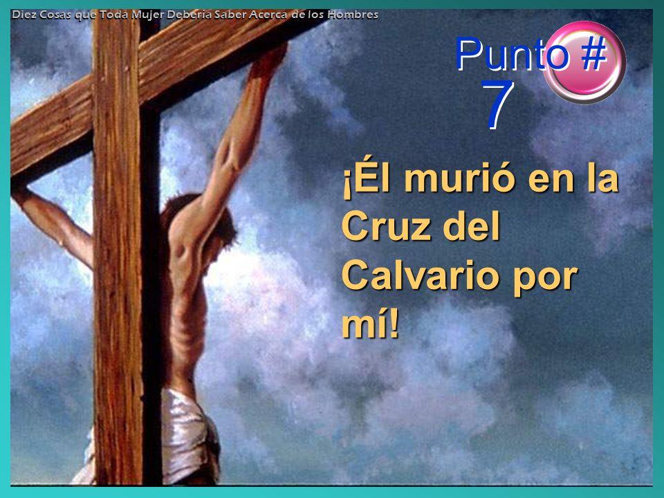 Punto # 7 ¡Él murió en la Cruz del Calvario por mí!