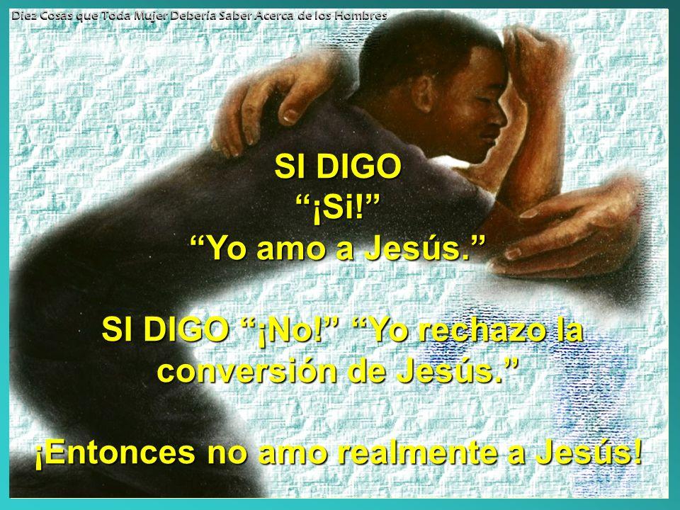 Yo amo a Jesús. SI DIGO ¡No! Yo rechazo la conversión de Jesús.