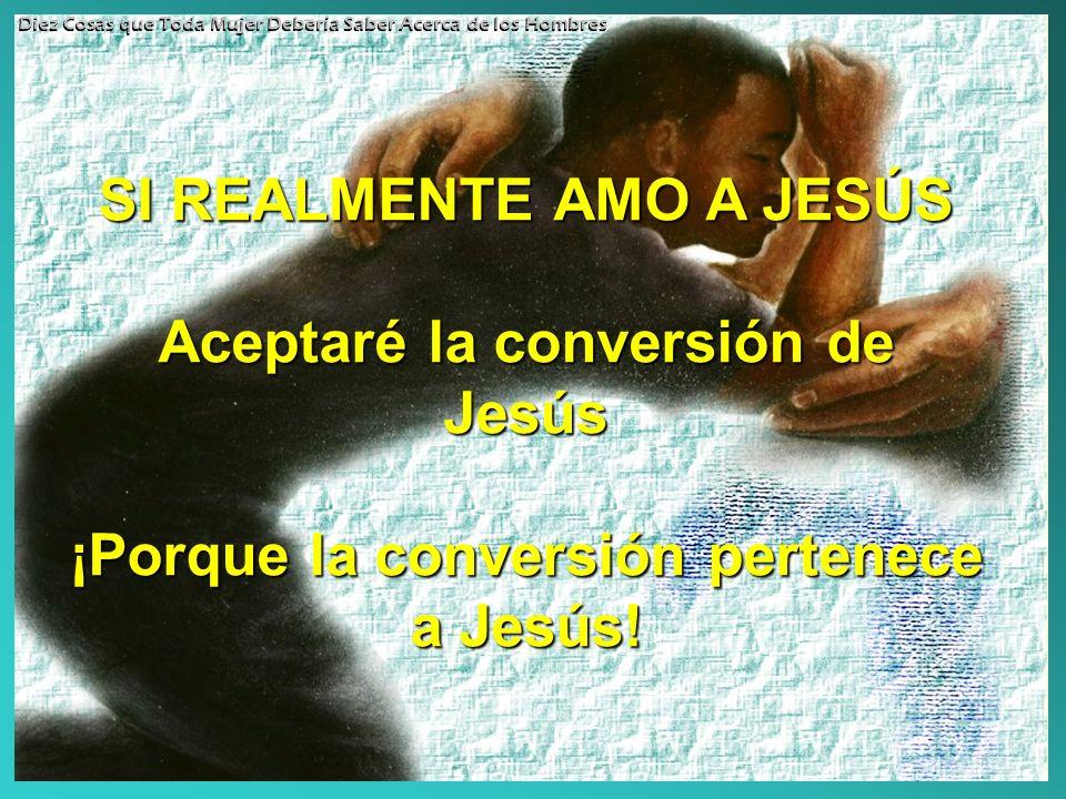 SI REALMENTE AMO A JESÚS Aceptaré la conversión de Jesús