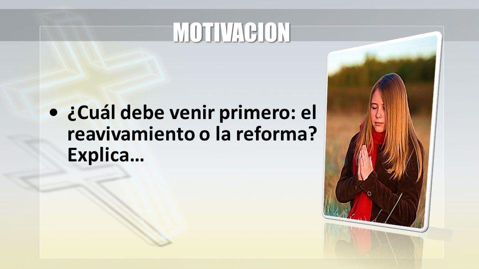 MOTIVACION • ¿Cuál debe venir primero: el reavivamiento o la reforma Explica…