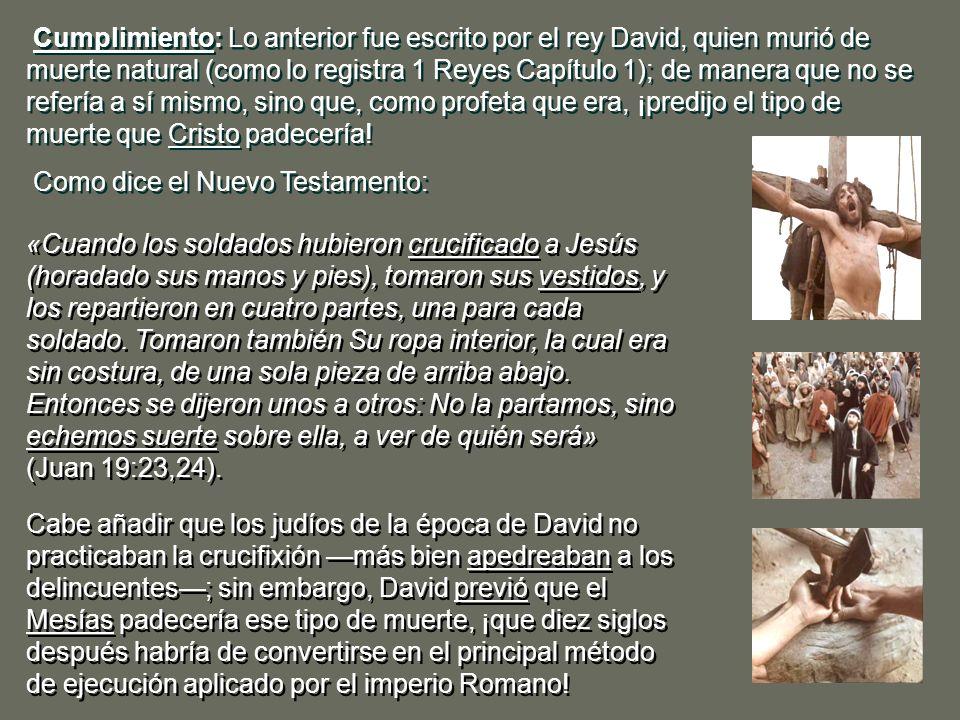 Cumplimiento: Lo anterior fue escrito por el rey David, quien murió de muerte natural (como lo registra 1 Reyes Capítulo 1); de manera que no se refería a sí mismo, sino que, como profeta que era, ¡predijo el tipo de muerte que Cristo padecería!