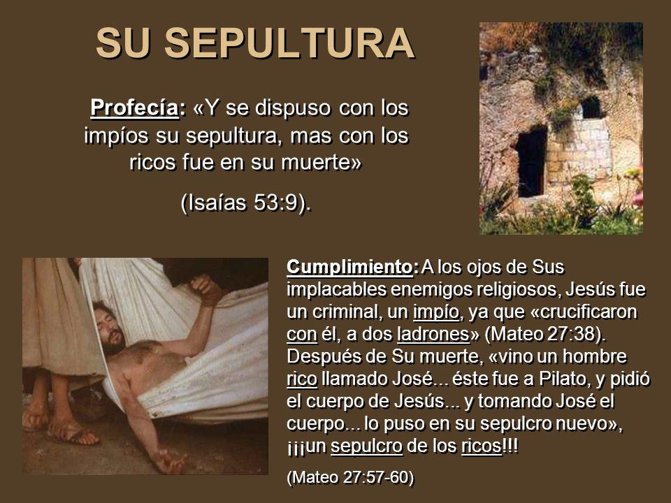 SU SEPULTURA Profecía: «Y se dispuso con los impíos su sepultura, mas con los ricos fue en su muerte»