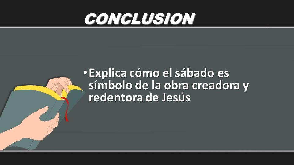 CONCLUSION Explica cómo el sábado es símbolo de la obra creadora y redentora de Jesús