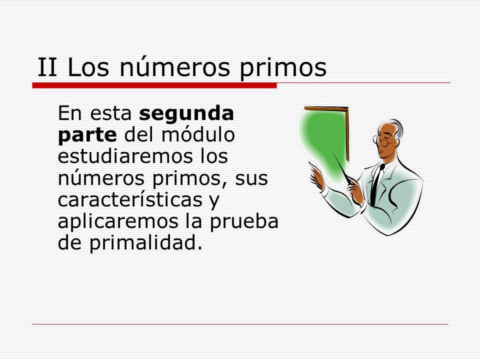II Los números primosEn esta segunda parte del módulo estudiaremos los números primos, sus características y aplicaremos la prueba de primalidad.