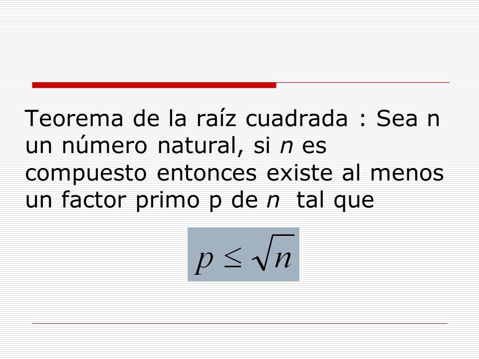Teorema de la raíz cuadrada : Sea n un número natural, si n es compuesto entonces existe al menos un factor primo p de n tal que
