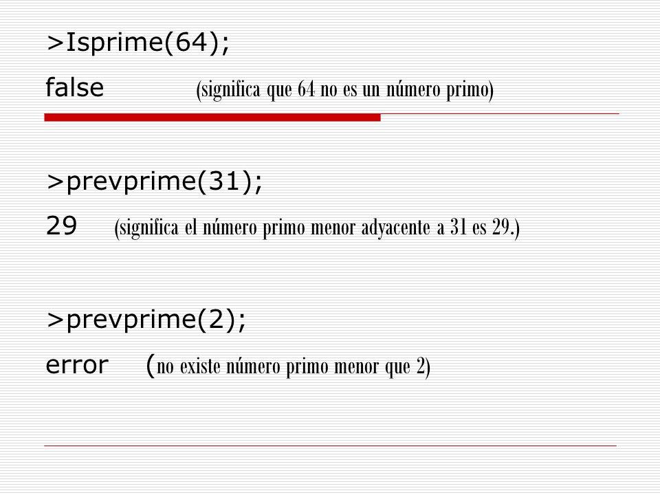 >Isprime(64); false (significa que 64 no es un número primo) >prevprime(31); 29 (significa el número primo menor adyacente a 31 es 29.)