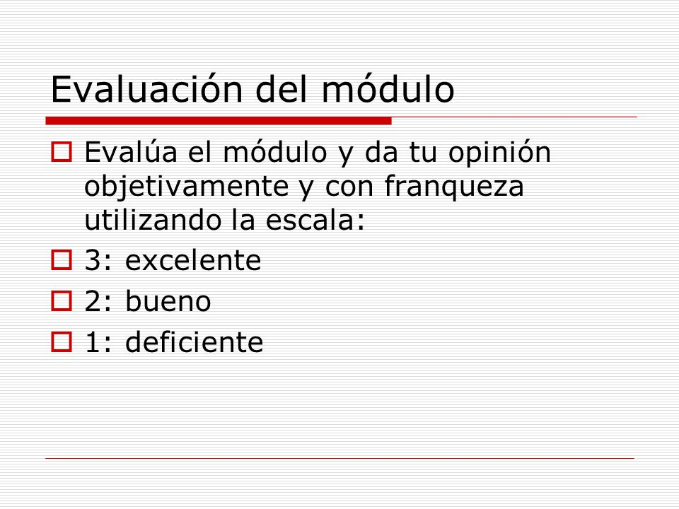 Evaluación del módulo Evalúa el módulo y da tu opinión objetivamente y con franqueza utilizando la escala: