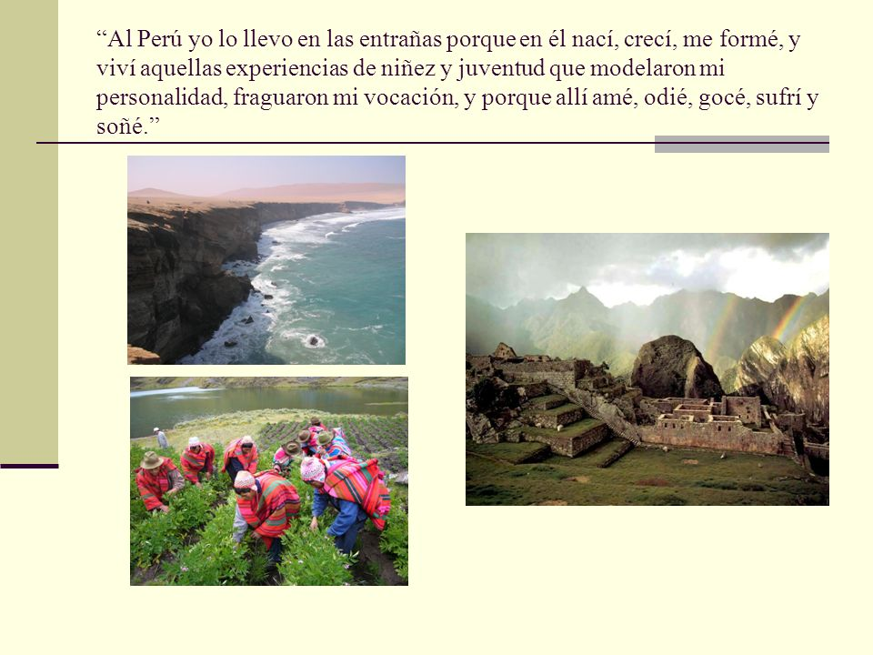 Al Perú yo lo llevo en las entrañas porque en él nací, crecí, me formé, y viví aquellas experiencias de niñez y juventud que modelaron mi personalidad, fraguaron mi vocación, y porque allí amé, odié, gocé, sufrí y soñé.