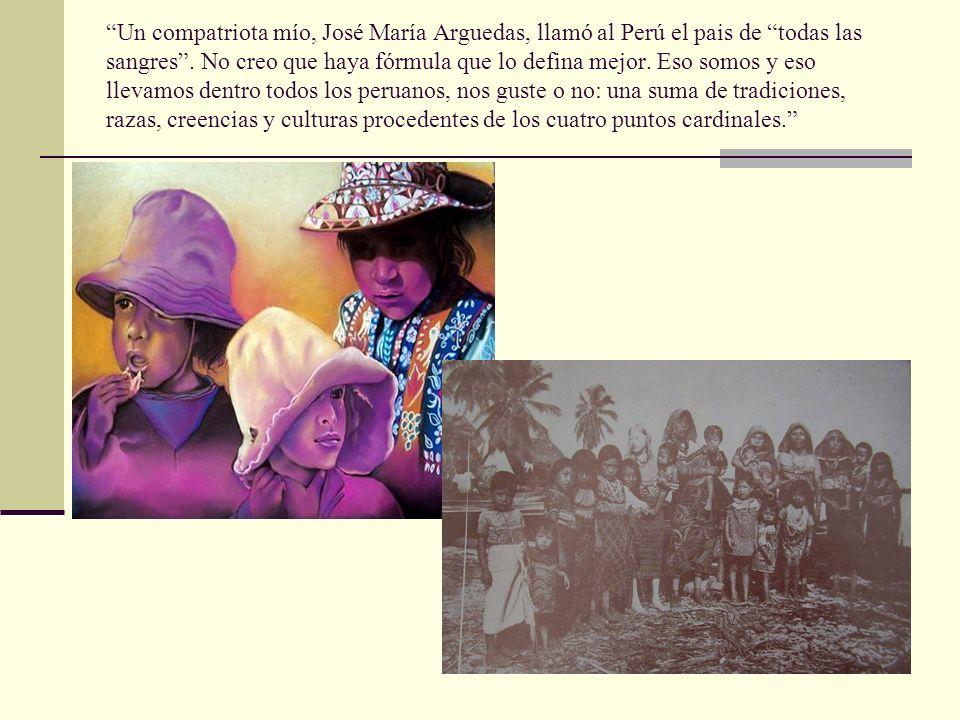 Un compatriota mío, José María Arguedas, llamó al Perú el pais de todas las sangres .