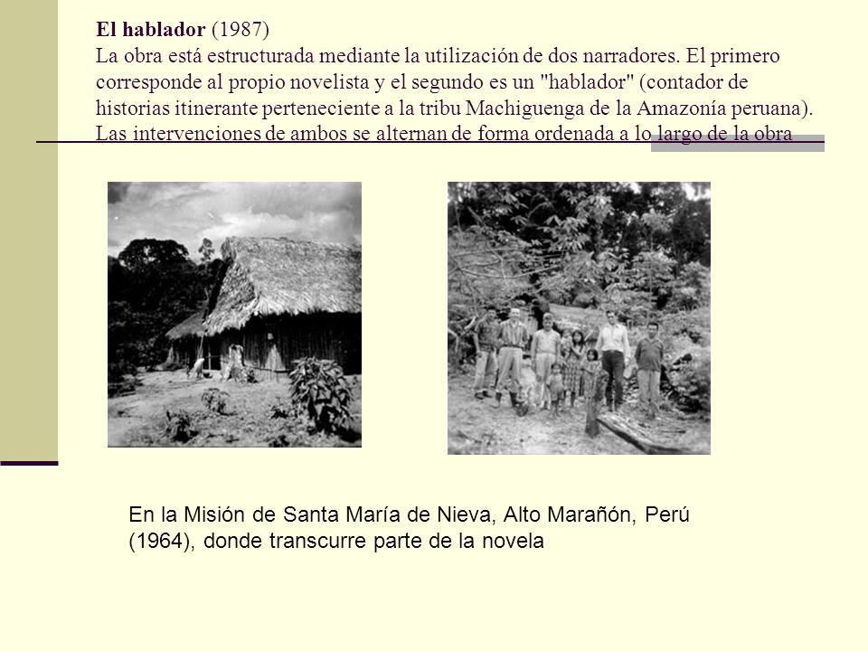 El hablador (1987) La obra está estructurada mediante la utilización de dos narradores. El primero corresponde al propio novelista y el segundo es un hablador (contador de historias itinerante perteneciente a la tribu Machiguenga de la Amazonía peruana). Las intervenciones de ambos se alternan de forma ordenada a lo largo de la obra