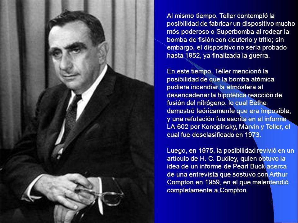Al mismo tiempo, Teller contempló la posibilidad de fabricar un dispositivo mucho mós poderoso o Superbomba al rodear la bomba de fisión con deuterio y tritio; sin embargo, el dispositivo no sería probado hasta 1952, ya finalizada la guerra.