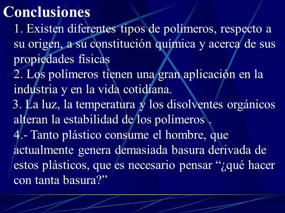 Conclusiones 1. Existen diferentes tipos de polímeros, respecto a su origen, a su constitución química y acerca de sus propiedades físicas 2. Los polímeros tienen una gran aplicación en la industria y en la vida cotidiana.