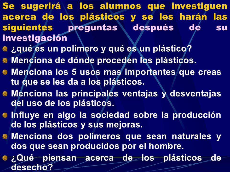 Se sugerirá a los alumnos que investiguen acerca de los plásticos y se les harán las siguientes preguntas después de su investigación