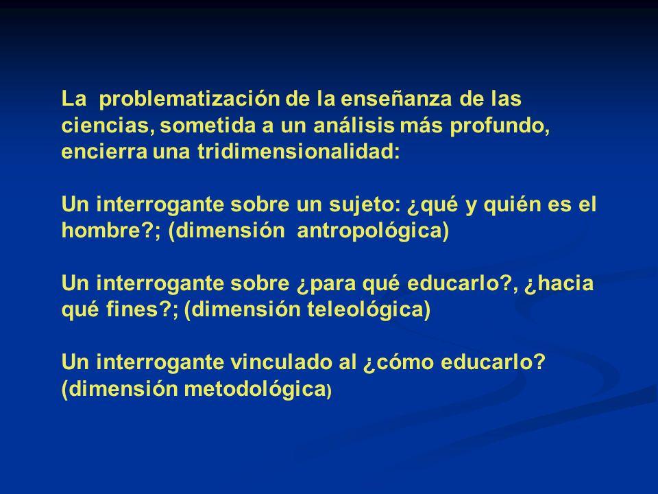 La problematización de la enseñanza de las ciencias, sometida a un análisis más profundo, encierra una tridimensionalidad: