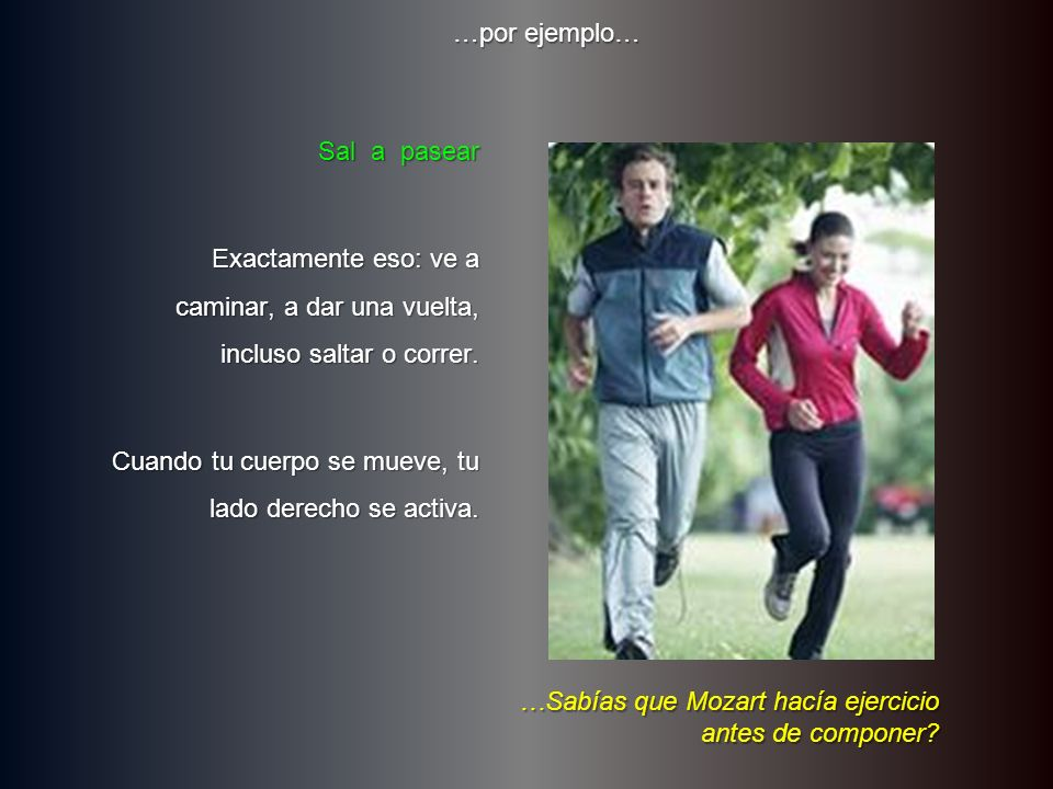 …por ejemplo… Sal a pasear. Exactamente eso: ve a caminar, a dar una vuelta, incluso saltar o correr.