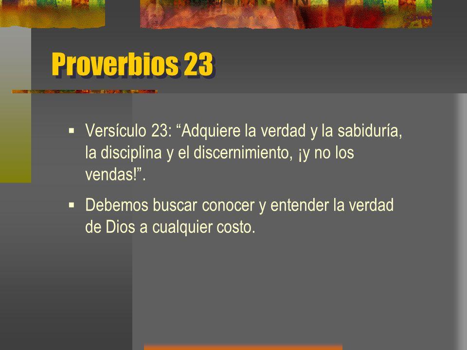 Proverbios 23 Versículo 23: Adquiere la verdad y la sabiduría, la disciplina y el discernimiento, ¡y no los vendas! .