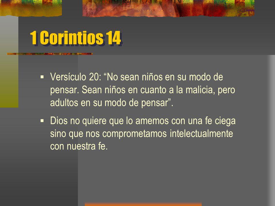 1 Corintios 14 Versículo 20: No sean niños en su modo de pensar. Sean niños en cuanto a la malicia, pero adultos en su modo de pensar .