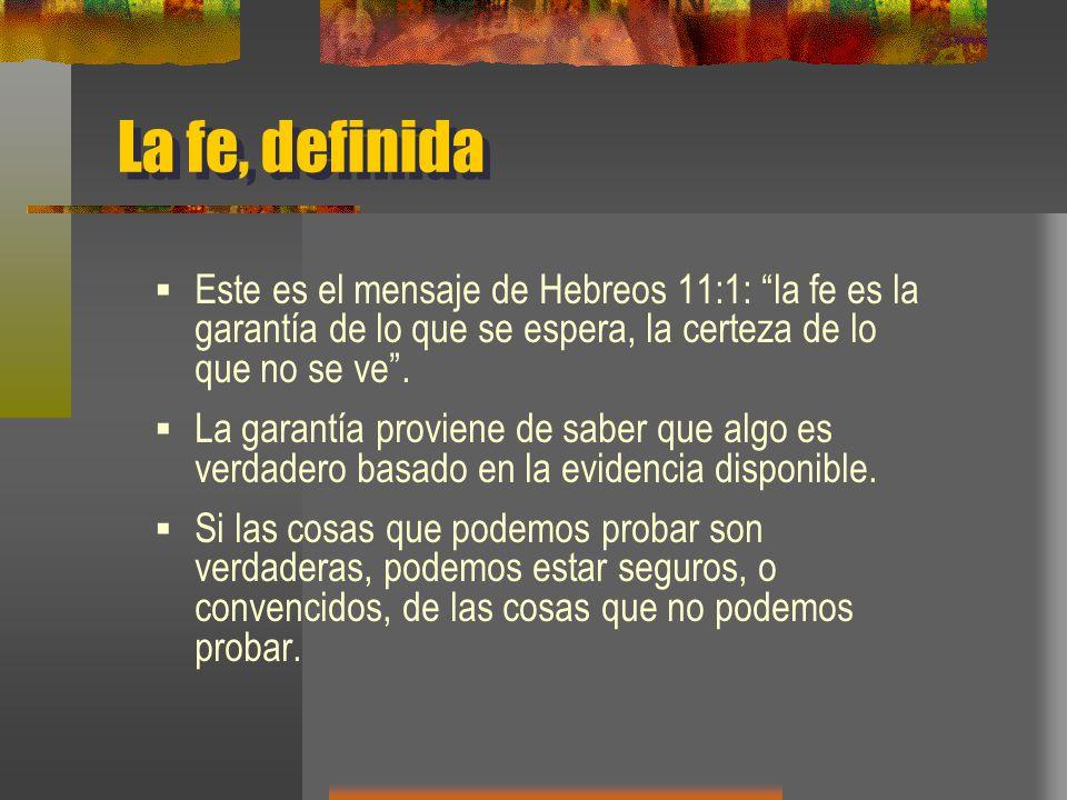 La fe, definida Este es el mensaje de Hebreos 11:1: la fe es la garantía de lo que se espera, la certeza de lo que no se ve .
