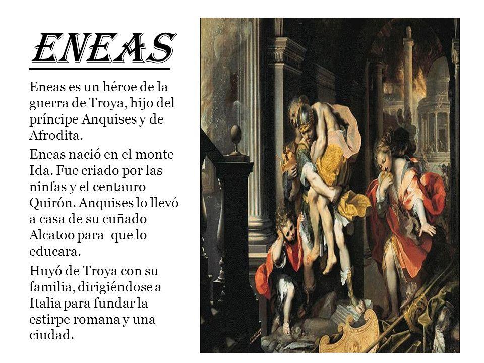 ENEAS Eneas es un héroe de la guerra de Troya, hijo del príncipe Anquises y de Afrodita.