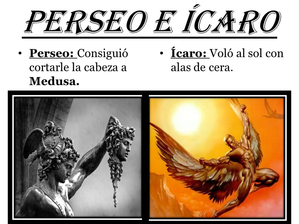 PERSEO e ícaro Perseo: Consiguió cortarle la cabeza a Medusa.