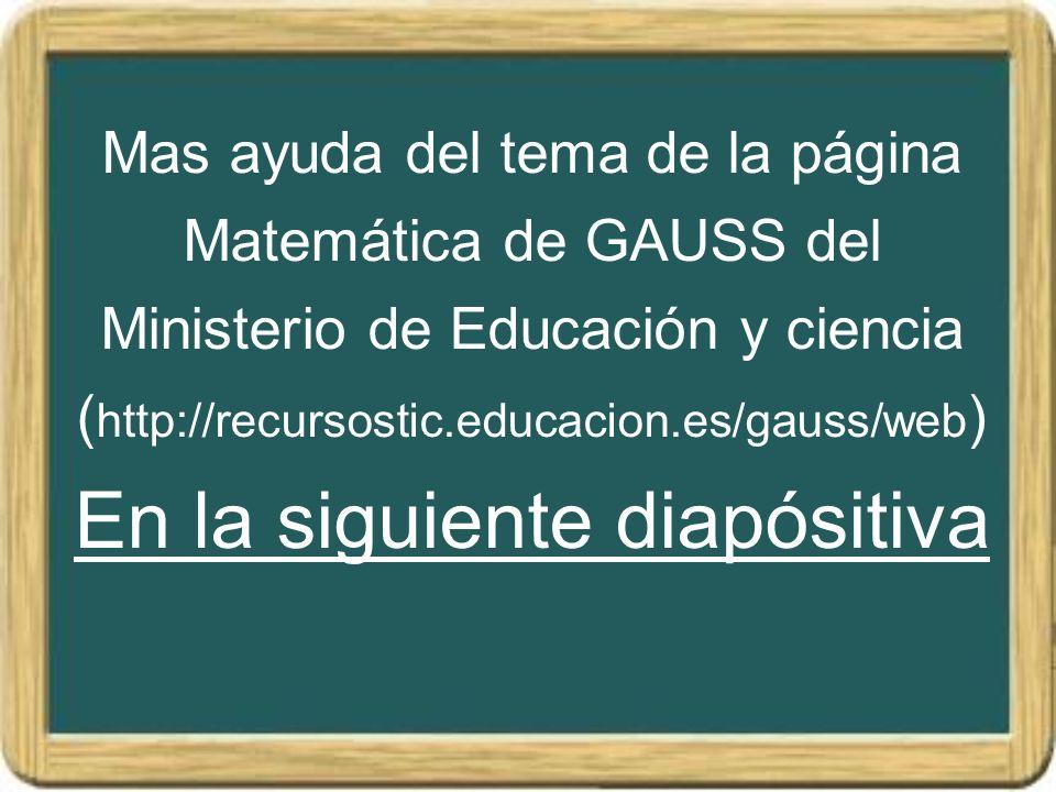 Mas ayuda del tema de la página Matemática de GAUSS del Ministerio de Educación y ciencia (http://recursostic.educacion.es/gauss/web) En la siguiente diapósitiva