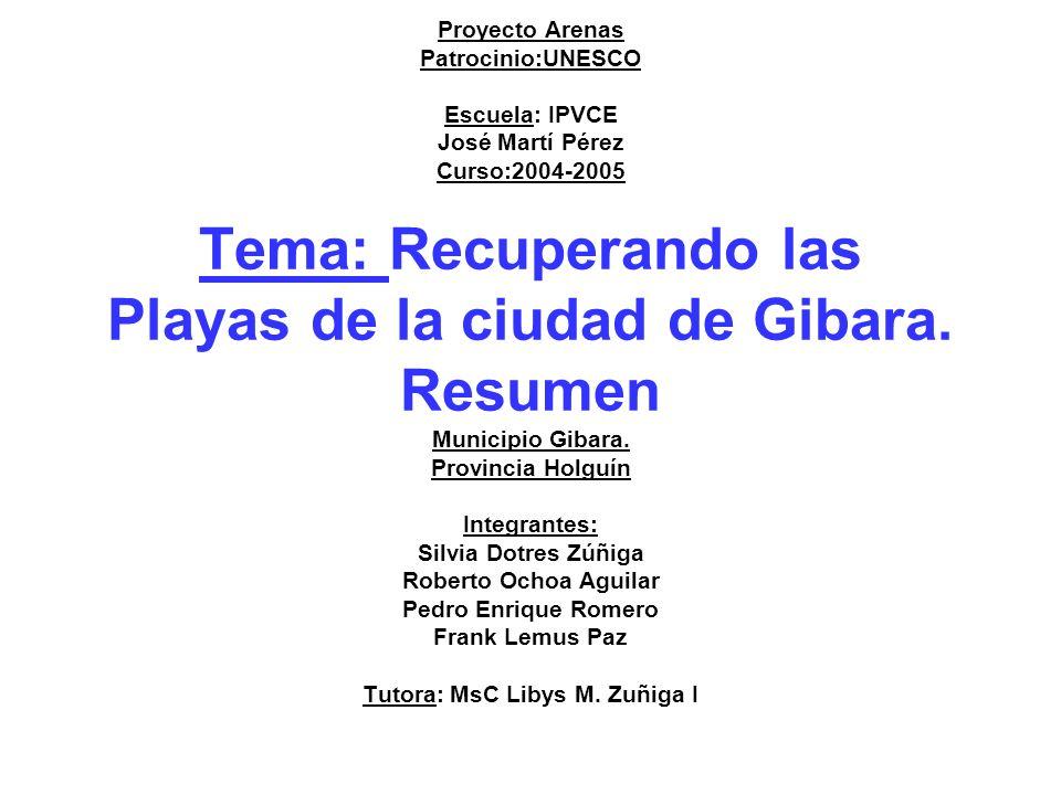 Proyecto Arenas Patrocinio:UNESCO Escuela: IPVCE José Martí Pérez Curso:2004-2005 Tema: Recuperando las Playas de la ciudad de Gibara.