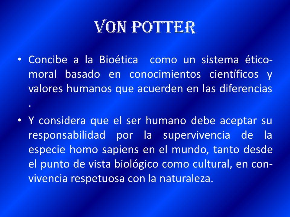 Von Potter Concibe a la Bioética como un sistema ético-moral basado en conocimientos científicos y valores humanos que acuerden en las diferencias .